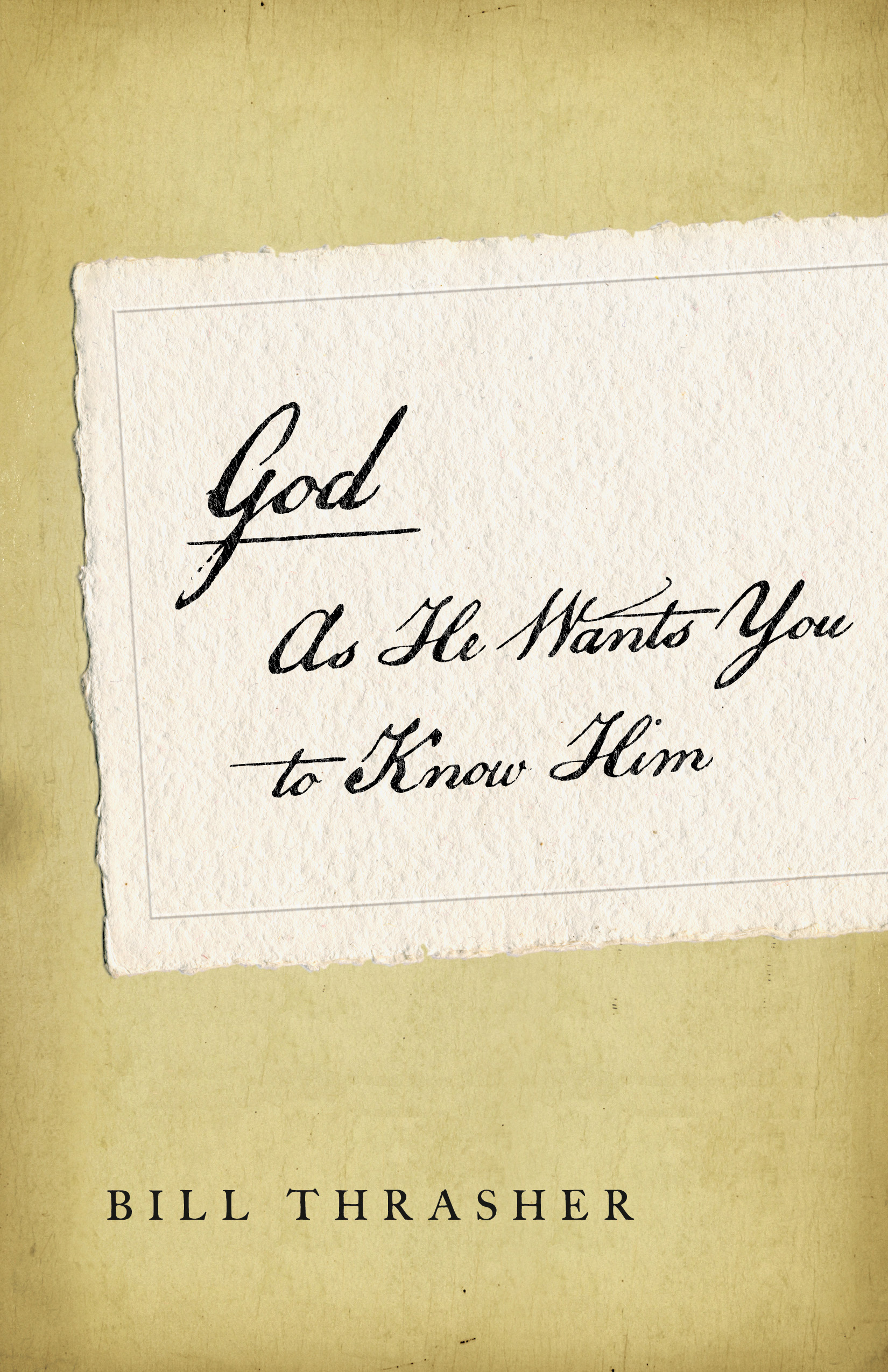 God as He Wants You to Know Him By: Bill D. Thrasher