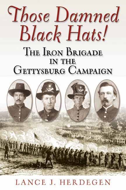 Those Damned Black Hats The Iron Brigade In The Gettysburg Campaign By: Herdegen Lance J.