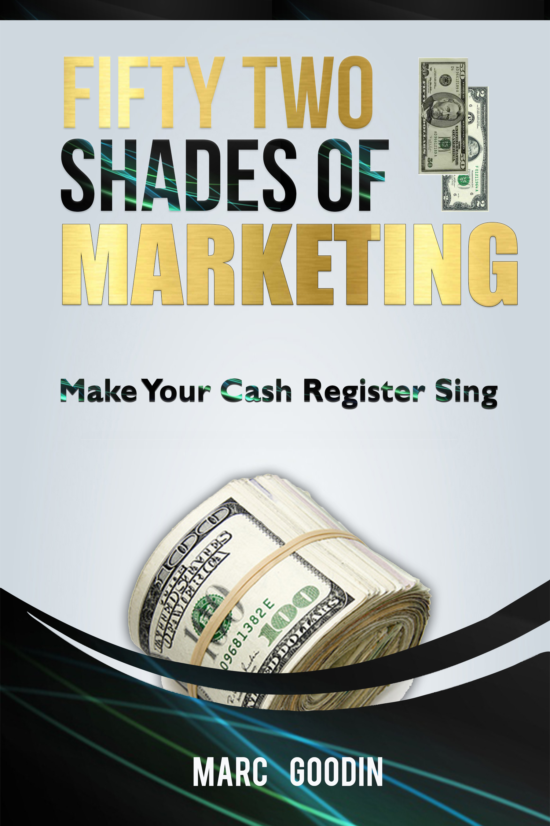 Fifty Two Shades Of Marketing.  Make Your Cash Register Sing. By: Marc Goodin