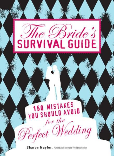 The Bride's Survival Guide: 150 Mistakes You Should Avoid for the Perfect Wedding By: Sharon Naylor
