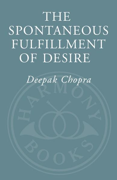 The Spontaneous Fulfillment of Desire By: Deepak Chopra