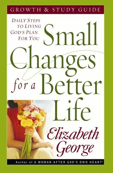 Small Changes for a Better Life Growth and Study Guide By: Elizabeth George