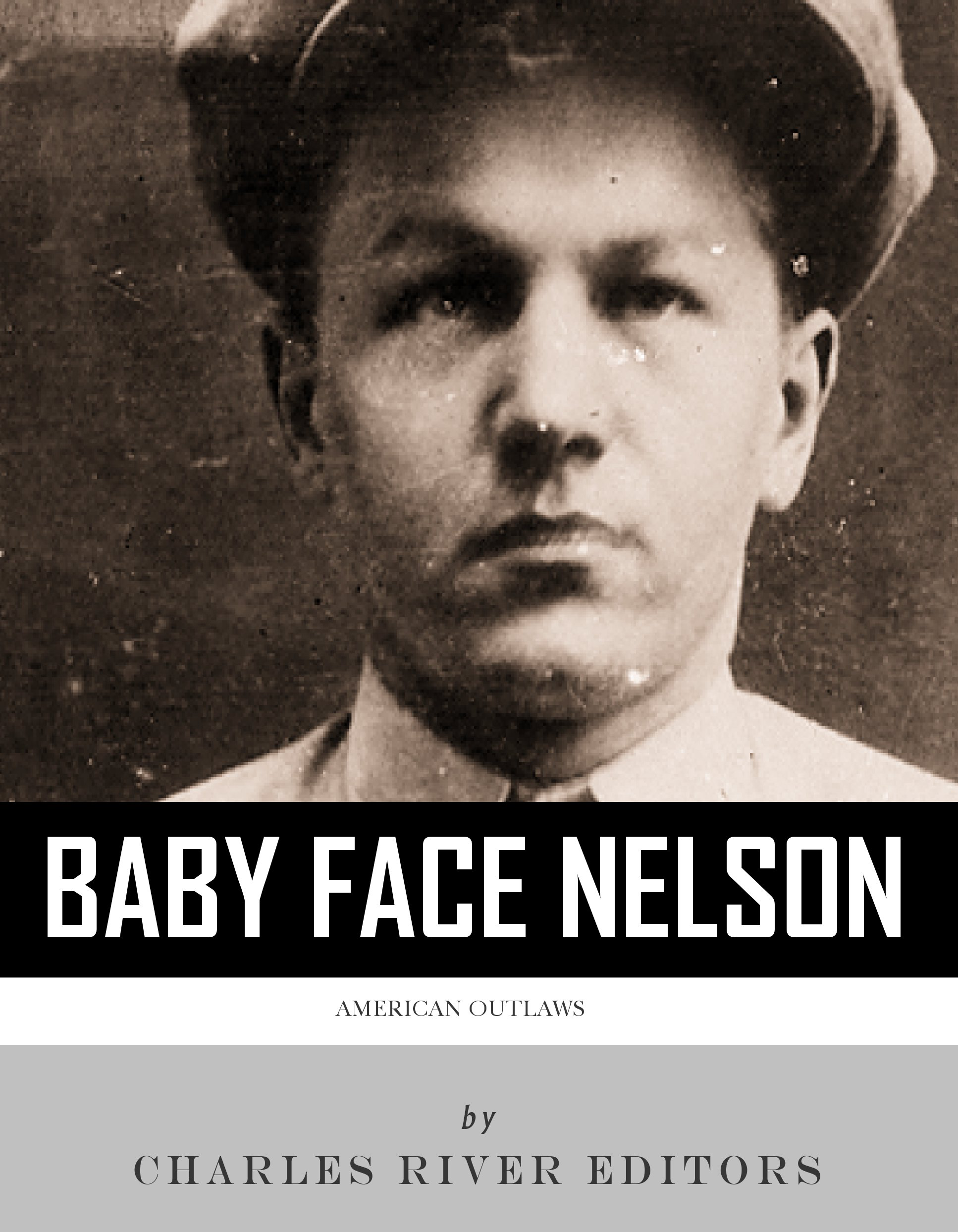 American Outlaws: The Life and Legacy of Baby Face Nelson By: Charles River Editors