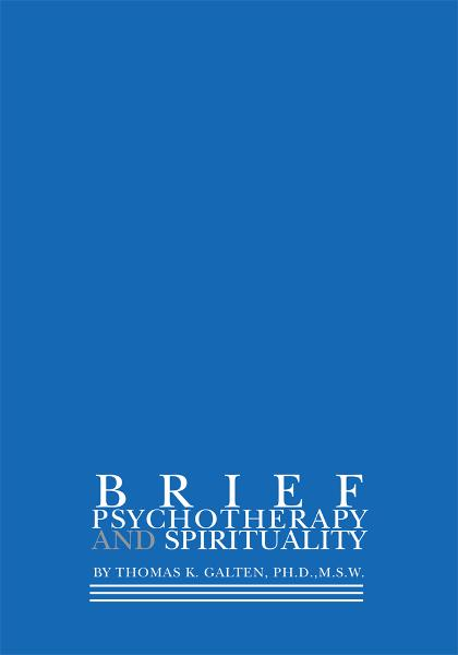 BRIEF PSYCHOTHERAPY AND SPIRITUALITY By: Thomas Galten Ph.D, M.S.W.