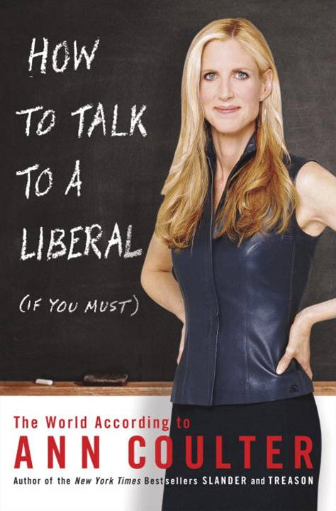 How to Talk to a Liberal (If You Must) By: Ann Coulter