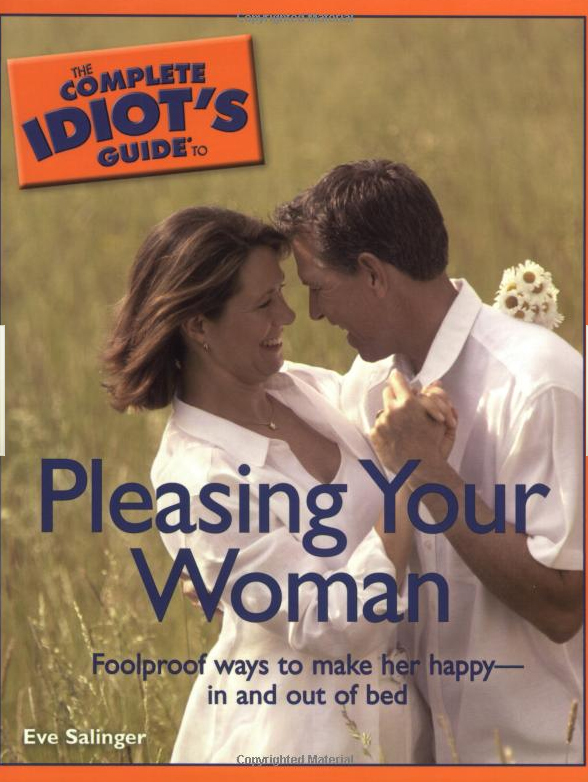 The Complete Idiot's Guide to Pleasing Your Woman By: Eve Salinger