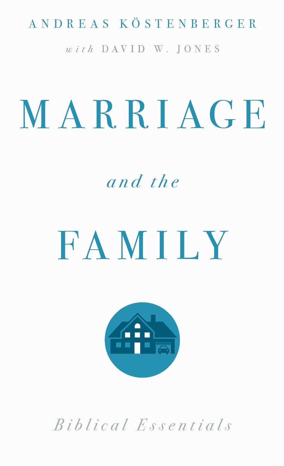 Marriage and the Family: Biblical Essentials By: Andreas J. Kostenberger,David W. Jones