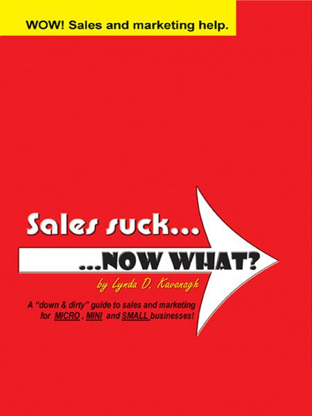 "Sales suck... NOW WHAT?: A ""down & dirty"" guide to sales and marketing for MICRO, MINI and SMALL businesses"