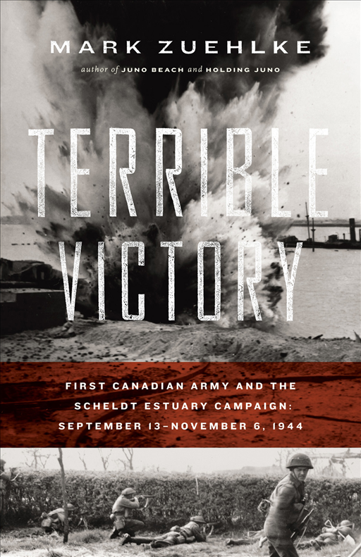 Terrible Victory: First Canadian Army and the Scheldt Estuary Campaign: September 13 - November 6, 1944 By: Mark Zuehlke