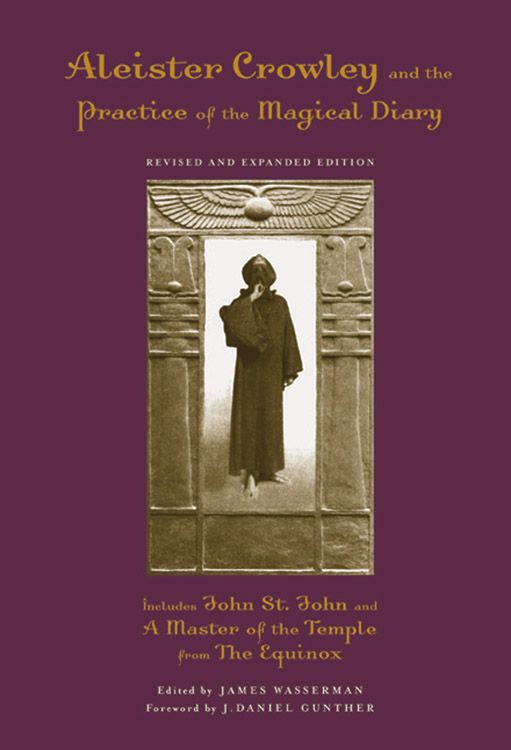Aleister Crowley And The Practice Of The Magical Diary By: James Wasserman J. Daniel Gunther