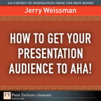 How  to Get Your Presentation Audience to Aha! By: Jerry Weissman