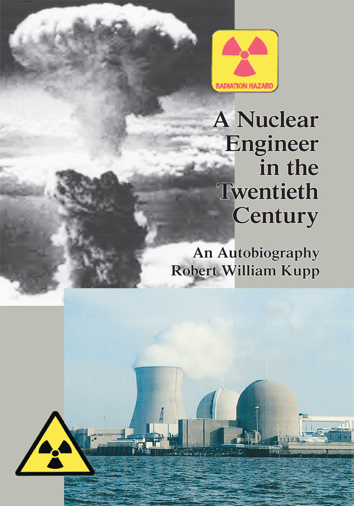 A Nuclear Engineer in the Twentieth Century By: Robert William Kupp