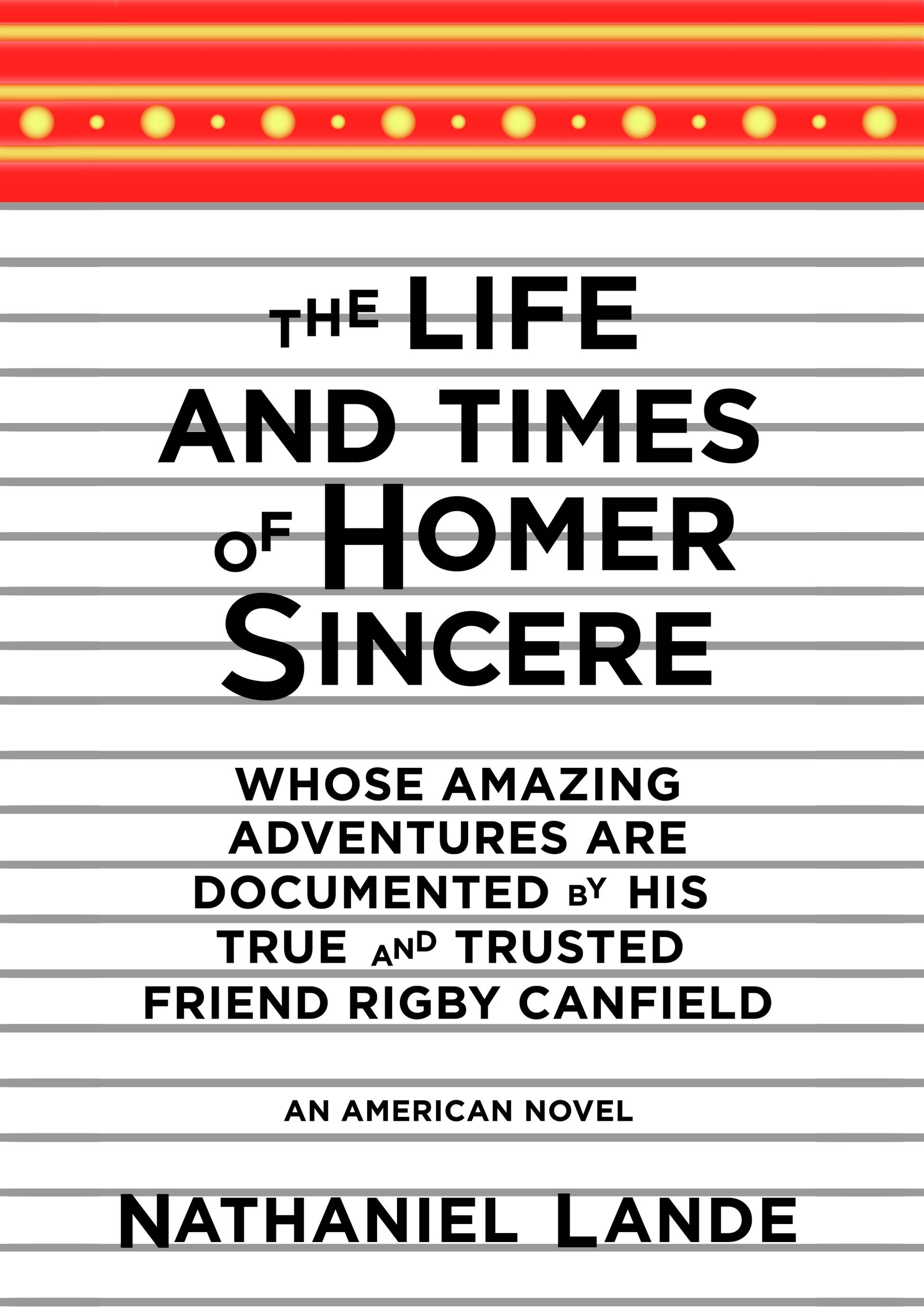 The Life and Times of Homer Sincere Whose Amazing Adventures areDocumented by His True and Trusted Friend Rigby Canfield