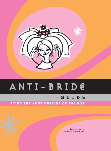 Anti-Bride Guide By: Carolyn Gerin , Stephanie Rosenbaum