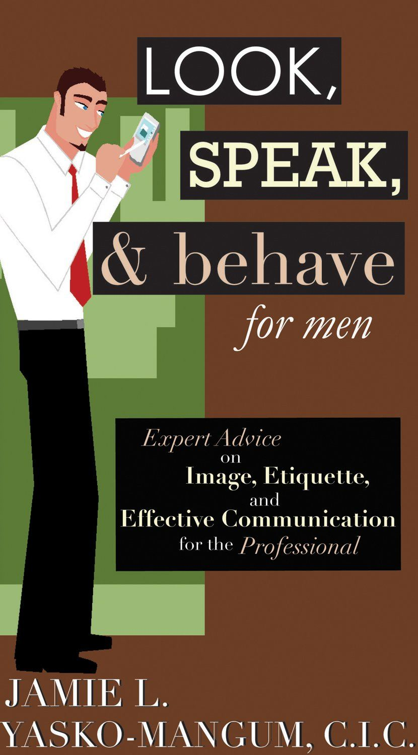 Look, Speak, & Behave For Men: Expert Advice on Image, Etiquette, and Effective Communication for the Professional