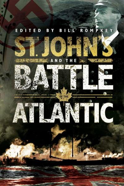St. John's and the Battle of the Atlantic By: Bill Rompkey