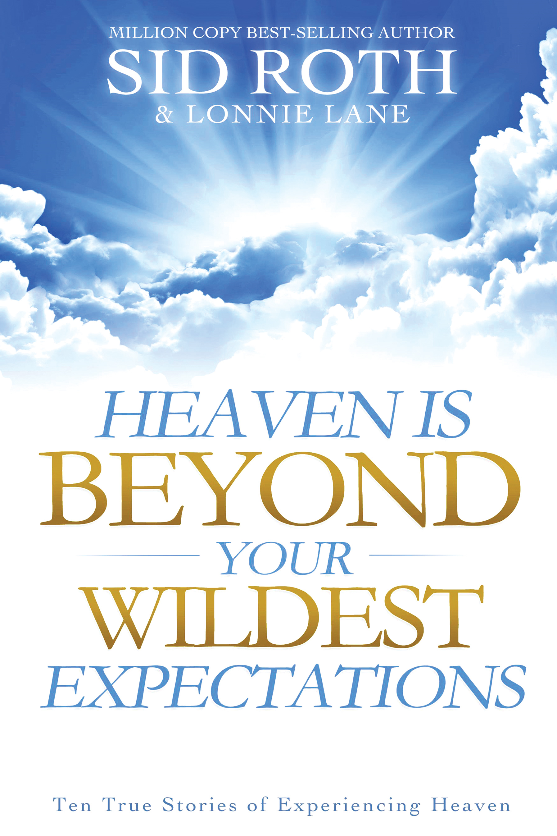 Heaven is Beyond Your Wildest Expectations: Ten True Stories of Experiencing Heaven By: Lonnie Lane,Sid Roth