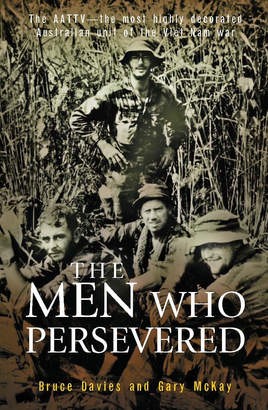 The Men Who Persevered: The Aattv - The Most Highly Decorated Australian Unit Of The Viet Nam War