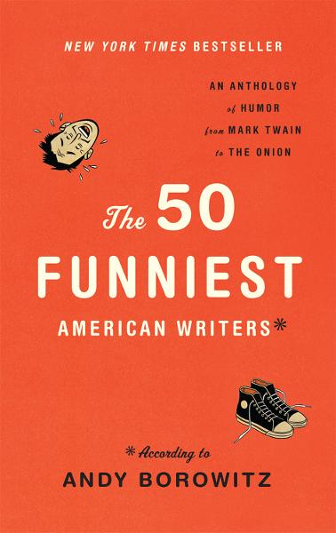 The 50 Funniest American Writers* *According to Andy Borowitz: An Anthology of Humor from Mark Twain to The Onion By: Andy Borowitz,Mark Twain,George Ade,William Sydney Porter,Sinclair Lewis,Anita Loos,Ring Lardner,Henry Louis Mencken,James Thurber,Dorothy Parker,Sidney Joseph Perelman,Langston Hughes,Frank Sullivan,Elwyn Brooks White,Peter De Vries,Terry Southern,L