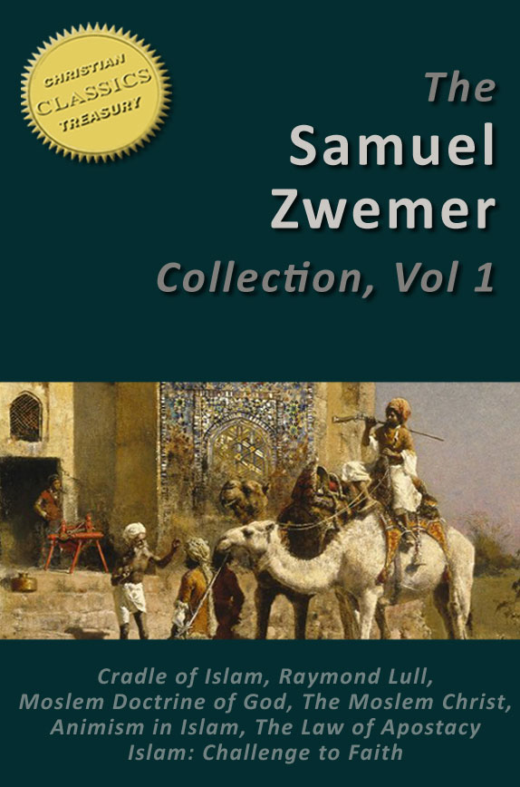 Samuel Zwemer 7-in-1 [Illustrated]. Arabia: Cradle of Islam, Raymond Lull, Moslem Doctrine of God, Moslem Christ, Animism in Islam, Law of Apostasy in Islam, Islam: Challenge to Faith