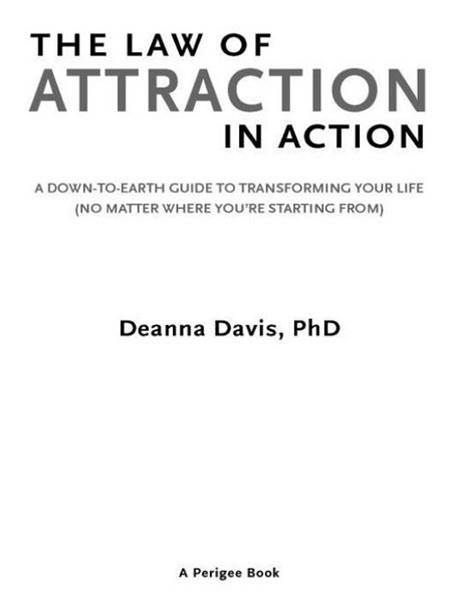 The Law of Attraction in Action: A Down-to-Earth Guide to Transforming Your Life (No Matter Where You're StartingFrom) By: Deanna Davis,  Ph.D.