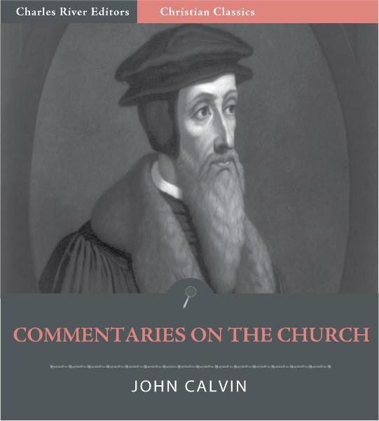 John Calvins Commentaries on the Church (Illustrated Edition) By: John Calvin
