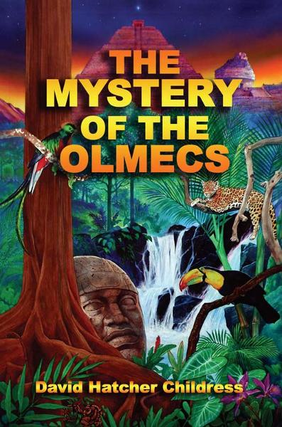 The Mystery of the Olmecs By: David Hatcher Childress