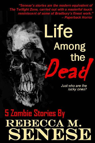 Life Among the Dead: 5 Zombie Stories By: Rebecca M. Senese