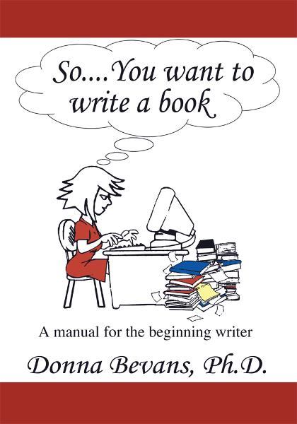 So . . . You want to write a book By: Donna Bevans, Ph.D.