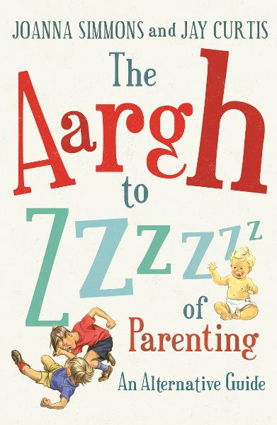 The Aargh to Zzzz of Parenting An Alternative Guide