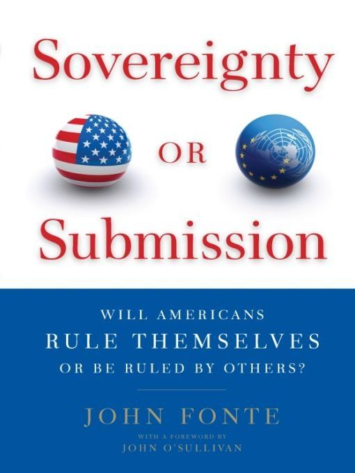 Sovereignty or Submission: Will Americans Rule Themselves or be Ruled by Others? By: John Fonte