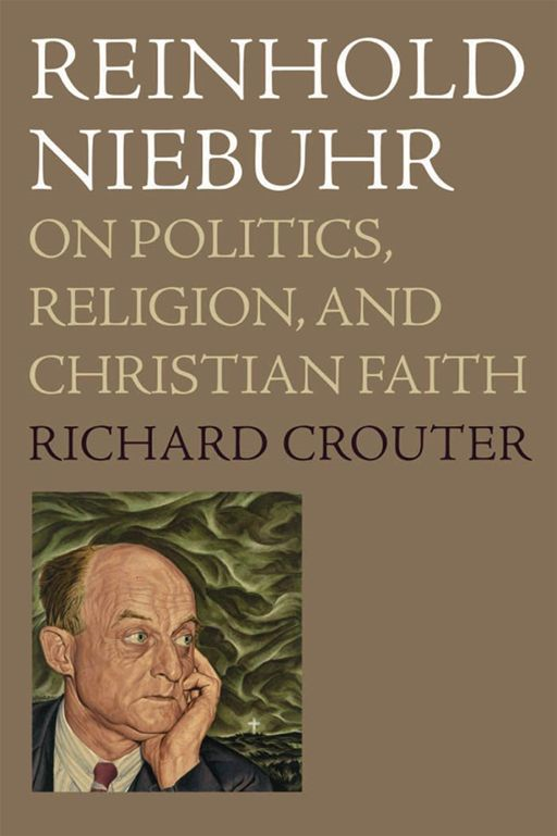 Reinhold Niebuhr : On Politics, Religion, And Christian Faith By: Richard Crouter