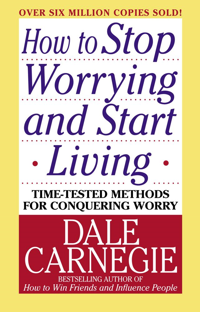 How to Stop Worrying and Start Living By: Dale Carnegie