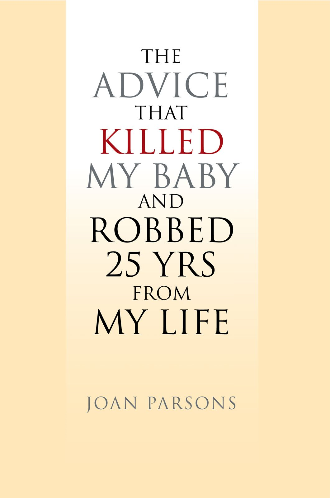 The Advice that Killed my Baby and Robbed 25 yrs from my Life By: Joan Parsons