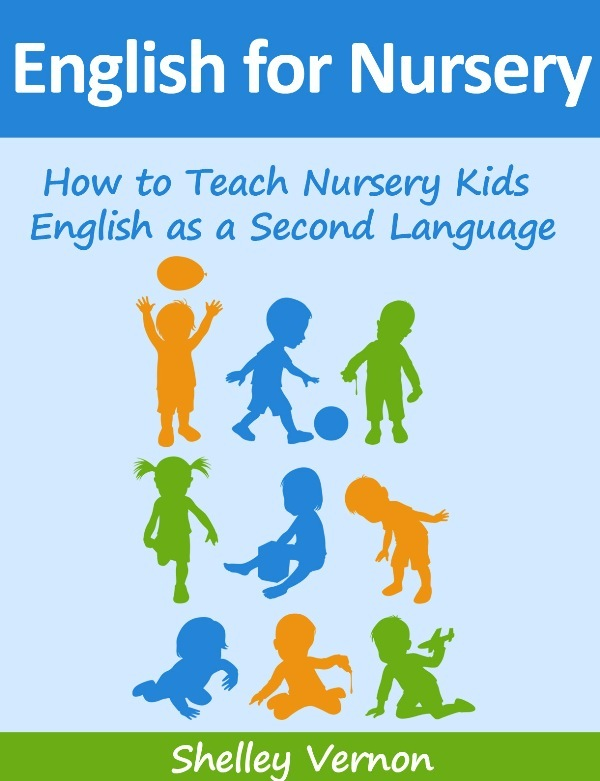 English for Nursery: How to Teach Nursery Kids English as a Second Language By: Shelley Vernon