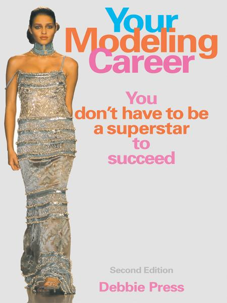 Your Modeling Career: You Don't Have to Be a Superstar to Succeed By: Debbie Press
