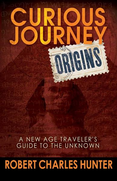 Curious Journey: Origins: A New Age Traveler's Guide to the Unknown By: Robert Charles Hunter