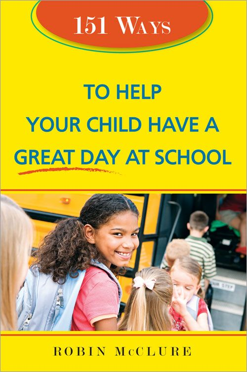 151 Ways To Help Your Child Have A Great Day At School By: Robin McClure