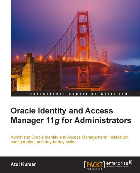Oracle Identity and Access Manager 11g for Administrators By: Atul Kumar