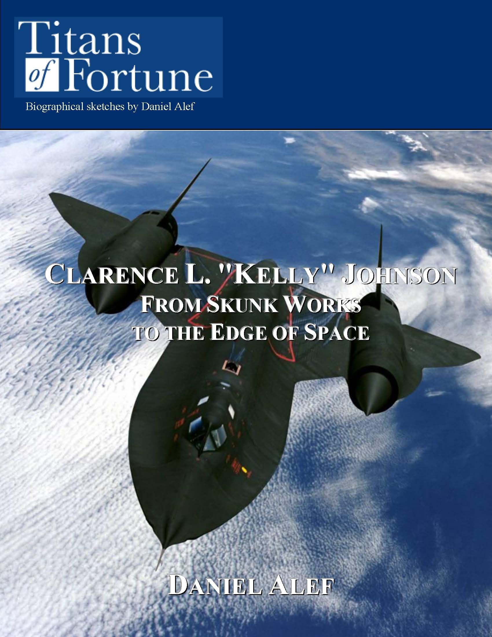 "Clarence L. ""Kelly"" Johnson: From Skunk Works To The Edge Of Space By: Daniel Alef"