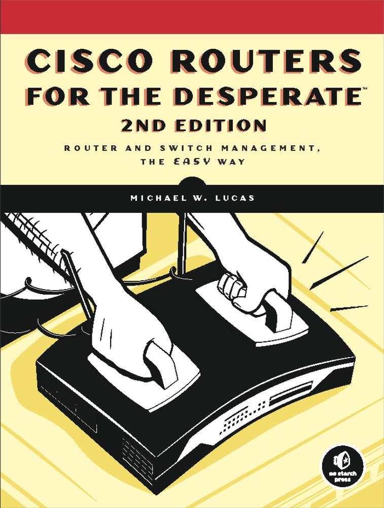 Cisco Routers for the Desperate, 2nd Edition By: Michael W. Lucas