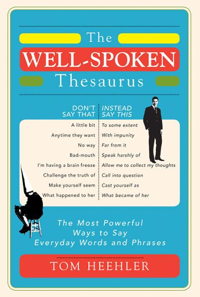 Well-Spoken Thesaurus: The Most Powerful Ways to Say Everyday Words and Phrases By: Tom Heehler