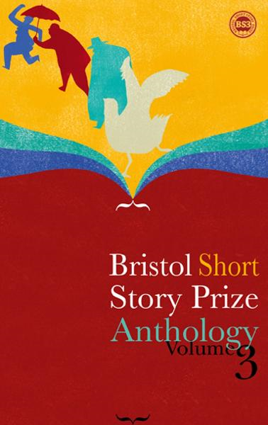 Bristol Short Story Prize Anthology Volume 3 By: Valerie O'Riordan, Ian Madden, Rachel Howard, etc.