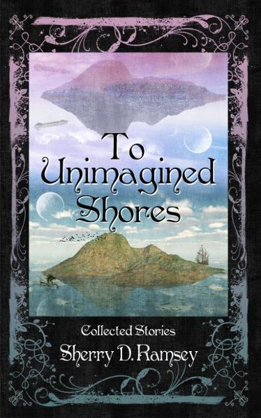To Unimagined Shores: Collected Stories by Sherry D. Ramsey By: Third Person Press