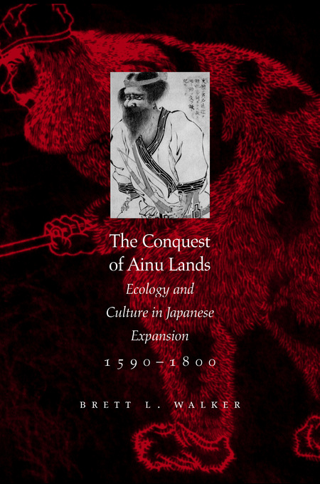 The Conquest of Ainu Lands: Ecology and Culture in Japanese Expansion,1590-1800 By: Walker, Brett L.