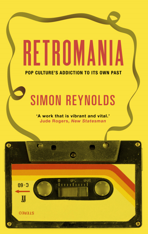 Retromania: Pop Culture's Addiction to its Own Past Pop Culture's Addiction to its Own Past