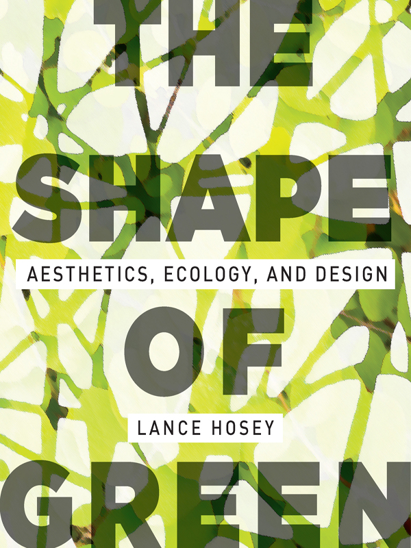 The Shape of Green: Aesthetics, Ecology, and Design By: Lance Hosey