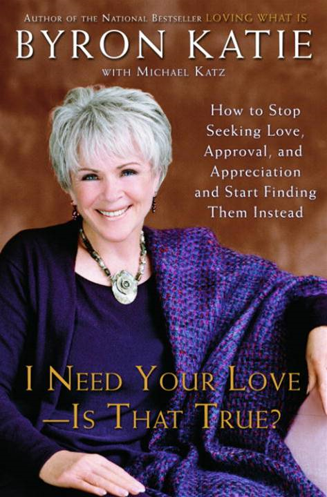 I Need Your Love - Is That True? By: Byron Katie,Michael Katz