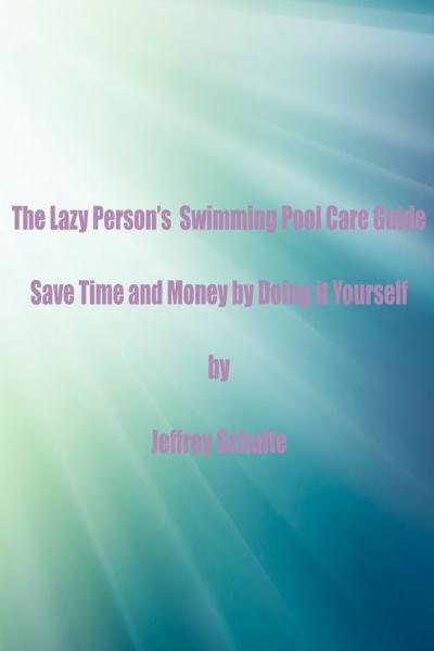 The Lazy Person's  Swimming Pool Care Guide By: Jeffrey Schulte