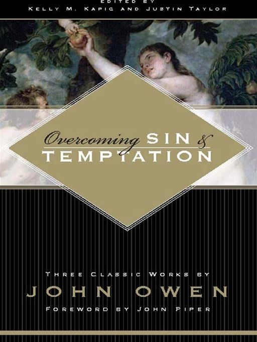 Overcoming Sin and Temptation (Foreword by John Piper): Three Classic Works by John Owen By: John Owen,Justin Taylor,Kelly M. Kapic